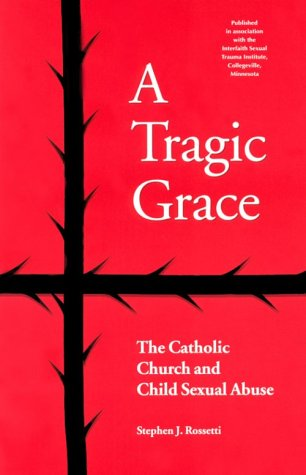 A Tragic Grace: The Catholic Church and Child Sexual Abuse (From the Interfaith Sexual Trauma Institute)