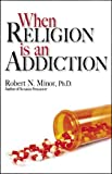When Religion Is an Addiction, Robert N. Minor, 0970958129