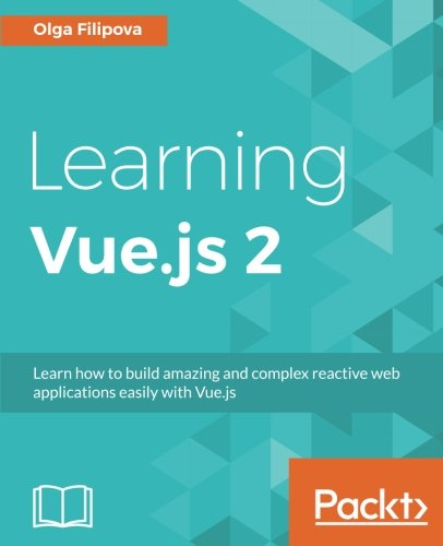 Learning Vue.js 2: Learn how to build amazing and complex reactive web applications easily with Vue.js by Packt Publishing - ebooks Account
