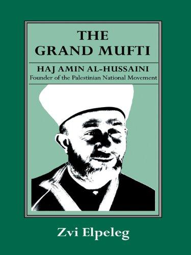 The Grand Mufti: Haj Amin al-Hussaini, Founder of the Palestinian National Movement