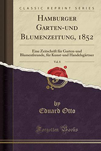 Hamburger Garten-Und Blumenzeitung, 1852, Vol. 8: Eine Zeitschrift Für Garten-Und Blumenfreunde, Für Kunst-Und Handelsgärtner (Classic Reprint) (German Edition) by Forgotten Books