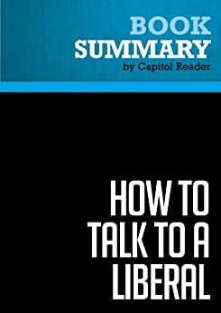 Summary: How to Talk to a Liberal (If You Must) - Ann Coulter: The World According to Ann Coulter by [Reader, Capitol]