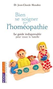Bien se soigner par l'homéopathie : Le guide indispensable pour toute la famille par Houdret