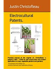 Electrocultural patents: Practical manual of the original J.E. Christofleau's patents (1865 - 1938) for self-construction and modern application to crops, ... gardens and gardens. (Elettrocoltura)