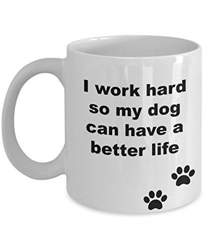 I work hard so my dog can have a better life- Funny White 11 Oz Ceramic Coffee Mug- Tea Cup- Great Gift for dog lovers