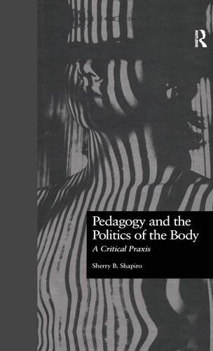 Pedagogy and the Politics of the Body: A Critical Praxis (Critical Education Practice)