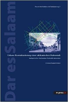 Dar Es Salaam: Urbane Restrukturierung Einer Afrikanischen Hafenstadt. Stadtgeschichte - Stadtanalyse - Punktuelle Intervention (Forum Architektur Und Stadtplanung)