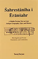 Sahrestaniha I Eransahr: A Middle Persian Text on Late Antique Geography, Epic, and History : With English and Persian Translations and Commentary ... ... Intellectual Traditions Series, No. 7)