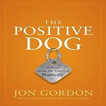The Positive Dog: A Story About the Power of Positivity Audiobook by Jon Gordon Narrated by Jon Gordon