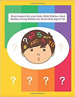 Brain Teasers For Smart Kids Math Riddles Hard Riddles Funny Riddles For Smart Kids Age 8 12 Fun Riddles Trick Questions Errouichaq Alaeddine 9798669704056 Amazon Com Books