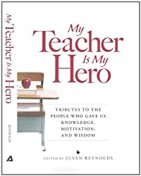 My Teacher is My Hero: Tributes to the People Who Gave Us Knowledge, Motivation, and Wisdom