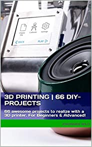 3D Printing | 66 DIY-Projects: 66 awesome projects to realize with a 3D printer For Beginners & Advan