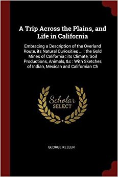 A Trip Across the Plains, and Life in California: Embracing a Description of the Overland Route, its Natural Curiosities ... : the Gold Mines of ... of Indian, Mexican and Californian Ch