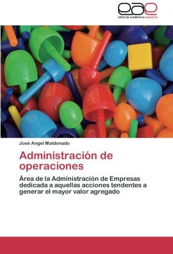 Administración de operaciones Área de la Administración de Empresas dedicada a aquellas acciones tendentes a generar el mayor valor agregado  [Maldonado, José Angel] (Tapa Blanda)