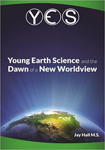 Yes young earth science and the dawn of a new worldview old earth yes young earth science and the dawn of a new worldview old earth fallacies and the collapse of darwinism jay l hall 9780692320075 amazon books fandeluxe Images