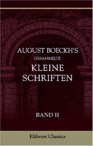 Download August Boeckh's gesammelte kleine Schriften: Band II. Reden, gehalten auf der Universität und in der Akademie der Wissenschaften zu Berlin (German Edition) pdf