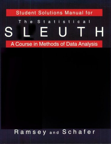 Student Solutions Manual for Ramsey/Schafer's The Statistical Sleuth: A Course in Methods of Data Analysis