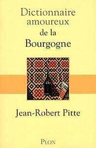 Dictionnaire amoureux de la Bourgogne par Jean-Robert Pitte