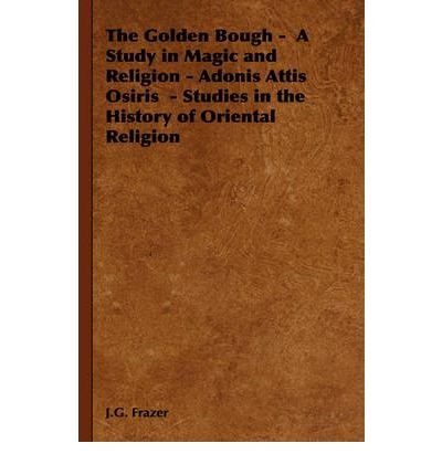 [ [ [ The Golden Bough - A Study in Magic and Religion - Adonis Attis Osiris - Studies in the History of Oriental Religion [ THE GOLDEN BOUGH - A STUDY IN MAGIC AND RELIGION - ADONIS ATTIS OSIRIS - STUDIES IN THE HISTORY OF ORIENTAL RELIGION ] By Frazer, J G ( Author )Feb-14-2006 Paperback PDF