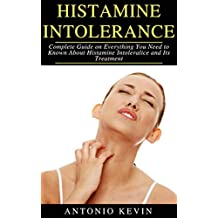 HISTAMINE INTOLERANCE: Complete Guide on Everything You Need to Known About Histamine Intolerance and Its Treatment