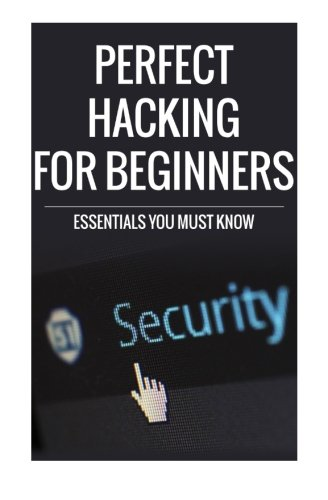 Perfect Hacking for Beginners: Essentials You Must Know
