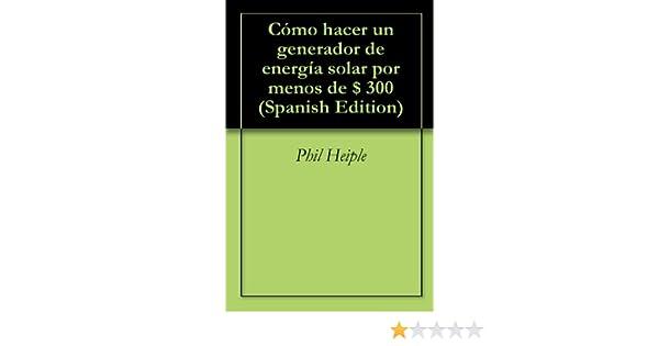 Amazon.com: Cómo hacer un generador de energía solar por menos de $ 300 (Spanish Edition) eBook: Phil Heiple: Kindle Store