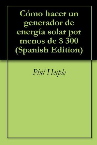 Cómo hacer un generador de energía solar por menos de $ 300 (Spanish Edition)