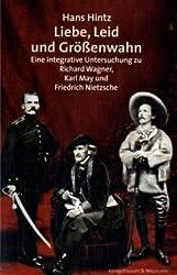 Liebe, Leid und Größenwahn: Eine integrative Untersuchung über Richard Wagner, Karl May und Friedrich Nietzsche