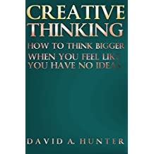 Creative Thinking: How to Think Bigger When You Feel Like You Have No Ideas