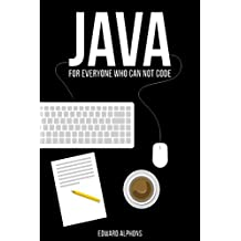 Java: The Beginners Guide for every non-programmer which will attend you through your learning process (Java 8, Java, for Beginners, programming, java 7, coding, Apps Book 1)