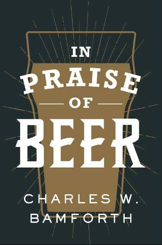 In Praise of Beer by Charles W. Bamforth