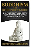 BUDDHISM: THE BEGINNERS GUIDE: Learn how this Philosophy will Help you Increase your Happiness, Mindfulness & Reduce your Levels of Stress. (Transformational ... Self Help Motivational Philosophy Healing)