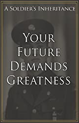 Your Future Demands Greatness (A Soldier's Inheritance Book 1)