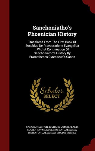 Sanchoniatho's Phoenician History: Translated From The First Book Of Eusebius De Praeparatione Evangelica : With A Continuation Of Sanchoniatho's History By Eratosthenes Cyrenaeus's Canon