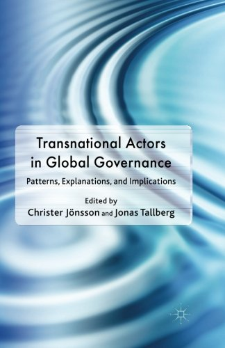 Transnational Actors in Global Governance: Patterns, Explanations and Implications (Democracy Beyond the Nation State? Transnational Actors and Global Governance) (Transnational Actors And International Organizations In Global Politics)