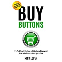 Buy Buttons: The Fast-Track Strategy to Make Extra Money and Start a Business in Your Spare Time [Featuring 300...