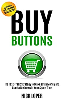 Buy Buttons: The Fast-Track Strategy to Make Extra Money and Start a Business in Your Spare Time [Featuring 300+ Apps and Peer-to-Peer Marketplaces] by [Loper, Nick]