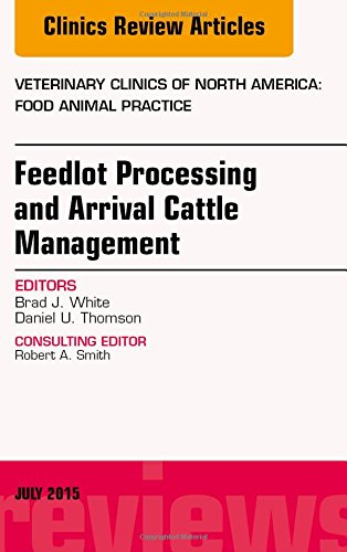 Feedlot Processing and Arrival Cattle Management, An Issue of Veterinary Clinics of North America: Food Animal Practice