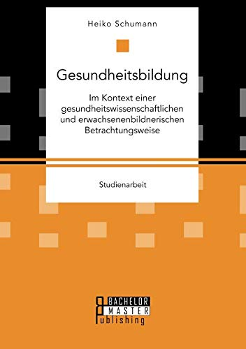 Gesundheitsbildung Im Kontext Einer Gesundheitswissenschaftlichen Und Erwachsenenbildnerischen Betrachtungsweise (German Edition)