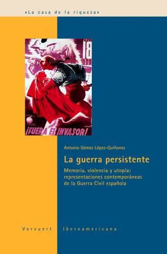 La guerra persistente: Memoria, violencia y utopía: representaciones contemporáneas de la Guerra Civil española (Spanish Edition)