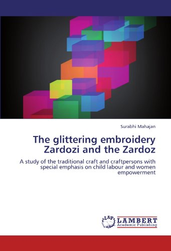 The glittering embroidery Zardozi and the Zardoz: A study of the traditional craft  and craftpersons with special emphasis on child labour and women empowerment