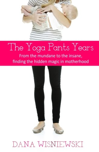 Download The Yoga Pants Years: From the mundane to the insane, finding the hidden magic in motherhood PDF ePub fb2 book