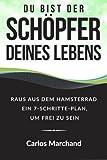 Du bist der Schöpfer deines Lebens: Raus aus dem Hamsterrad Ein 7-Schritte-Plan, um frei zu sein (finanzielle Freiheit, Erfolg, Motivation, Business)