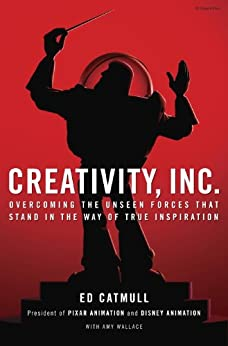 Creativity, Inc.: Overcoming the Unseen Forces That Stand in the Way of True Inspiration by [Catmull, Ed, Wallace, Amy]