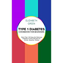 Type 1 Diabetes Cookbook For Beginners: More Than 100 Easy And Delicious Diabetes Friendly Recipes For Dinner, Desserts, Snacks