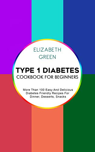 Type 1 Diabetes Cookbook For Beginners: More Than 100 Easy And Delicious Diabetes Friendly Recipes For Dinner, Desserts, Snacks by Elizabeth Green