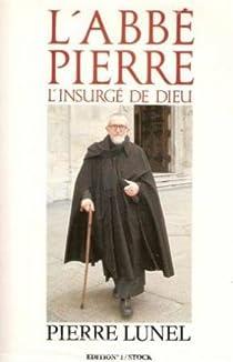 L'abbé Pierre : l'insurgé de Dieu par Lunel