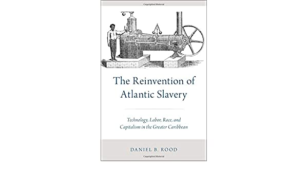 The Reinvention of Atlantic Slavery: Technology, Labor, Race, and ...
