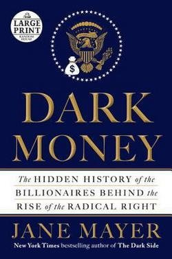Jane Mayer: Dark Money : The Hidden History of the Billionaires Behind the Rise of the Radical Right (Large Print Paperback); 2016 Edition