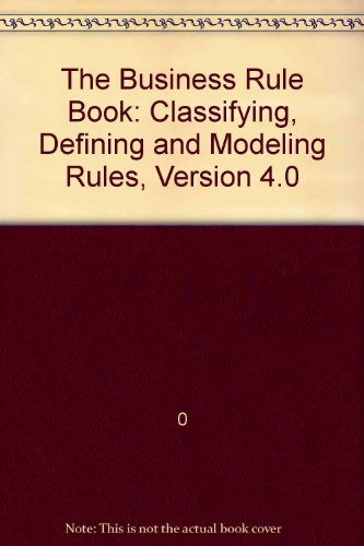 The Business Rule Book: Classifying, Defining and Modeling Rules, Version 4.0